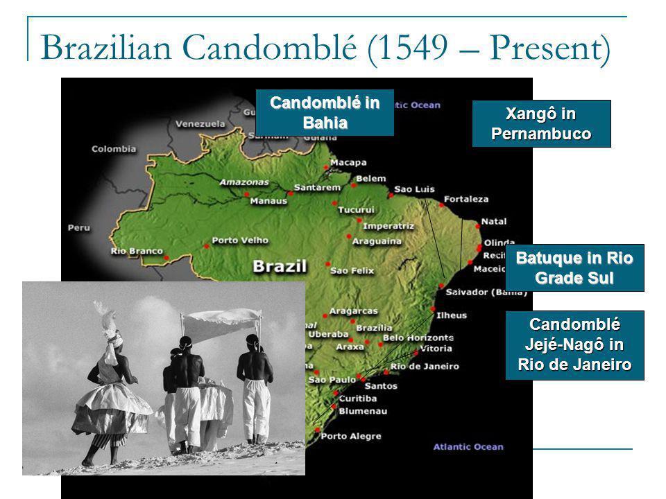 Brazilian Candomblé (1549 – Present) Candomblé in Bahia Xangô in Pernambuco Candomblé Jejé-Nagôin Rio de Janeiro Candomblé Jejé-Nagô in Rio de Janeiro Batuque in Rio Grade Sul