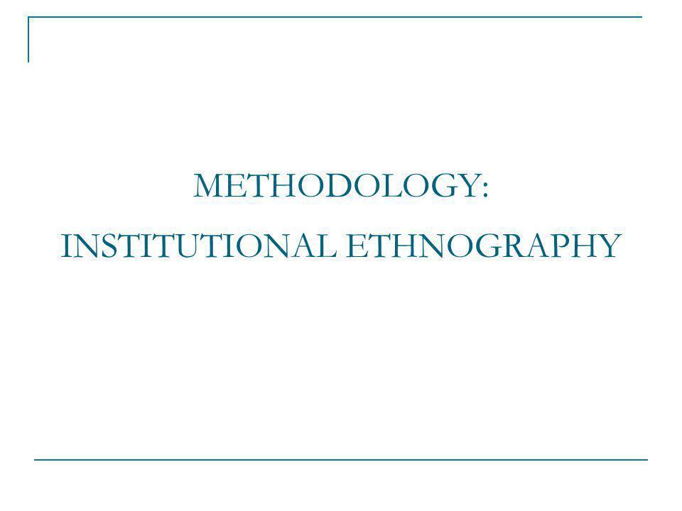 METHODOLOGY: INSTITUTIONAL ETHNOGRAPHY