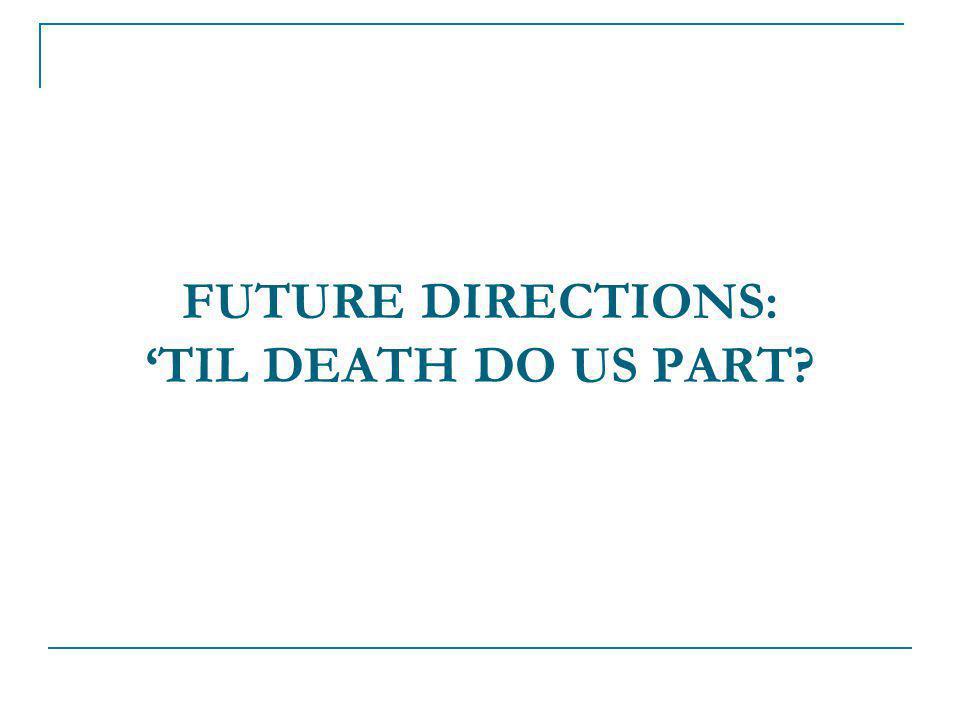 FUTURE DIRECTIONS: 'TIL DEATH DO US PART?