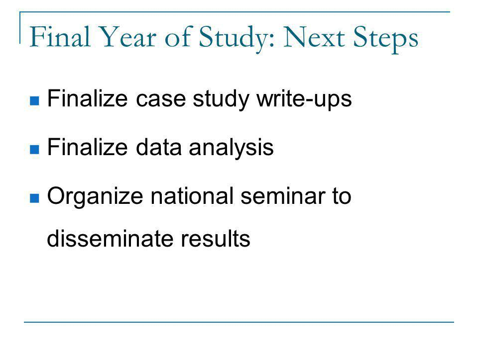 Final Year of Study: Next Steps Finalize case study write-ups Finalize data analysis Organize national seminar to disseminate results