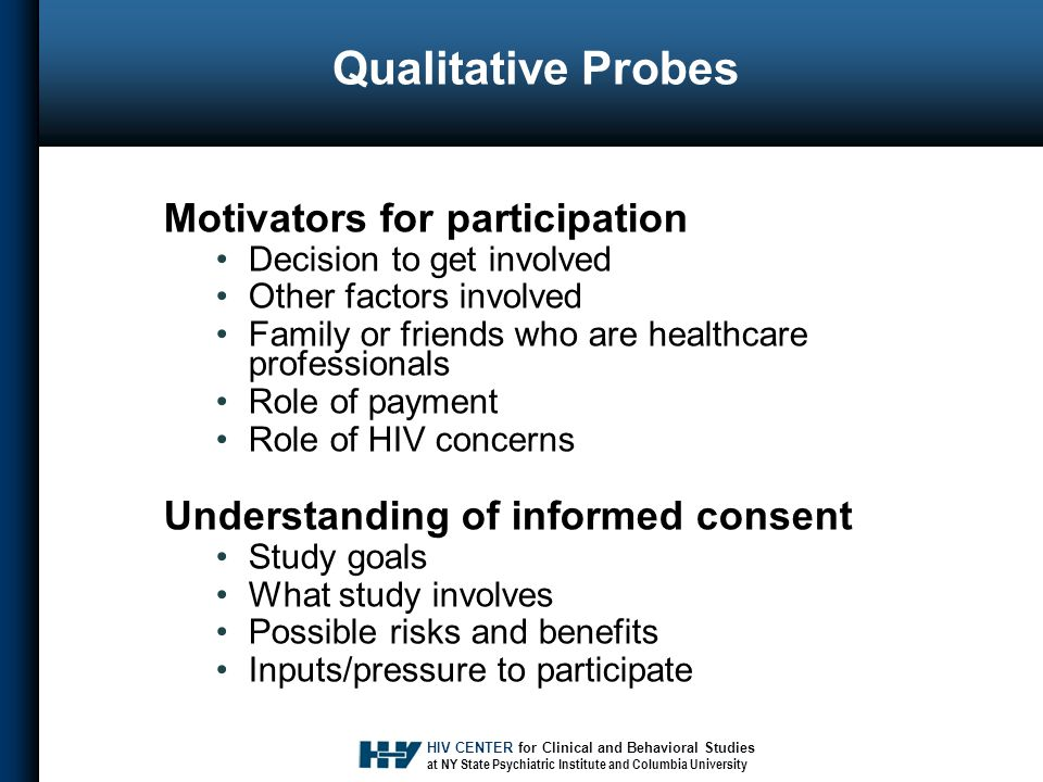 HIV CENTER for Clinical and Behavioral Studies at NY State Psychiatric Institute and Columbia University Qualitative Probes Motivators for participation Decision to get involved Other factors involved Family or friends who are healthcare professionals Role of payment Role of HIV concerns Understanding of informed consent Study goals What study involves Possible risks and benefits Inputs/pressure to participate