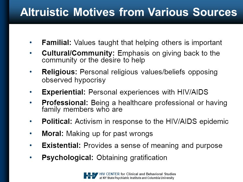 HIV CENTER for Clinical and Behavioral Studies at NY State Psychiatric Institute and Columbia University Altruistic Motives from Various Sources Familial: Values taught that helping others is important Cultural/Community: Emphasis on giving back to the community or the desire to help Religious: Personal religious values/beliefs opposing observed hypocrisy Experiential: Personal experiences with HIV/AIDS Professional: Being a healthcare professional or having family members who are Political: Activism in response to the HIV/AIDS epidemic Moral: Making up for past wrongs Existential: Provides a sense of meaning and purpose Psychological: Obtaining gratification