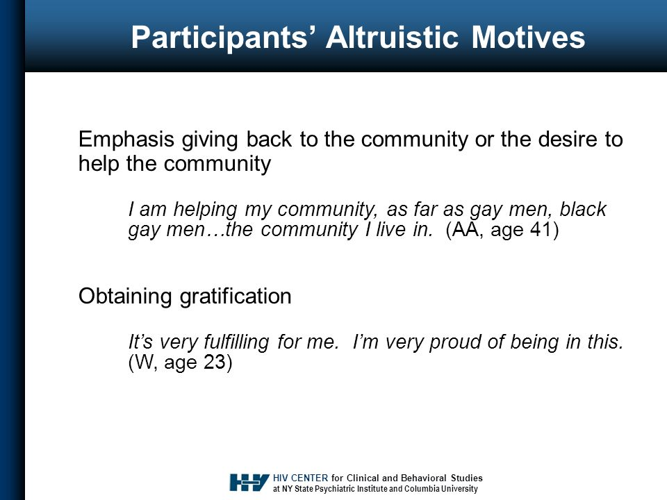 HIV CENTER for Clinical and Behavioral Studies at NY State Psychiatric Institute and Columbia University Participants' Altruistic Motives Emphasis giving back to the community or the desire to help the community I am helping my community, as far as gay men, black gay men…the community I live in.