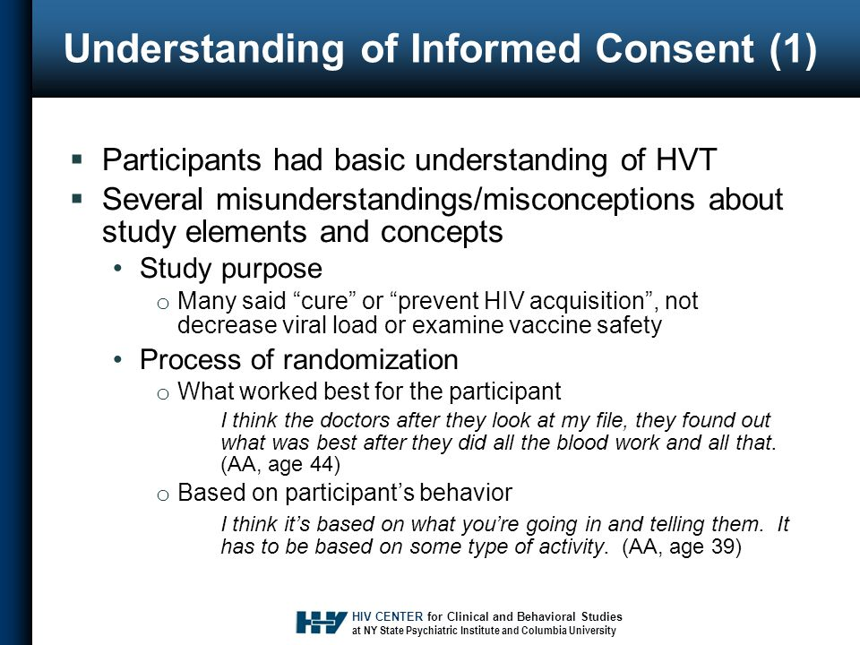 HIV CENTER for Clinical and Behavioral Studies at NY State Psychiatric Institute and Columbia University Understanding of Informed Consent (1)  Participants had basic understanding of HVT  Several misunderstandings/misconceptions about study elements and concepts Study purpose o Many said cure or prevent HIV acquisition , not decrease viral load or examine vaccine safety Process of randomization o What worked best for the participant I think the doctors after they look at my file, they found out what was best after they did all the blood work and all that.