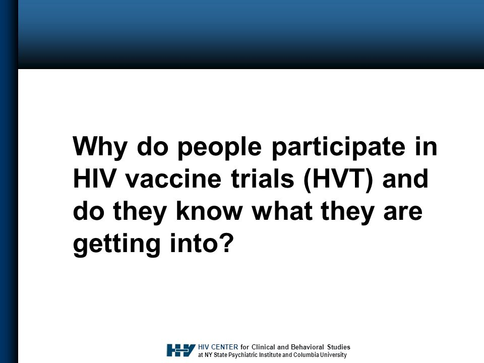 HIV CENTER for Clinical and Behavioral Studies at NY State Psychiatric Institute and Columbia University Why do people participate in HIV vaccine trials (HVT) and do they know what they are getting into