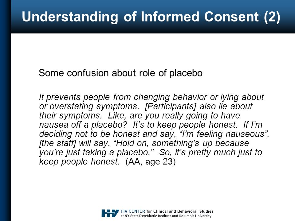 HIV CENTER for Clinical and Behavioral Studies at NY State Psychiatric Institute and Columbia University Understanding of Informed Consent (2) Some confusion about role of placebo It prevents people from changing behavior or lying about or overstating symptoms.