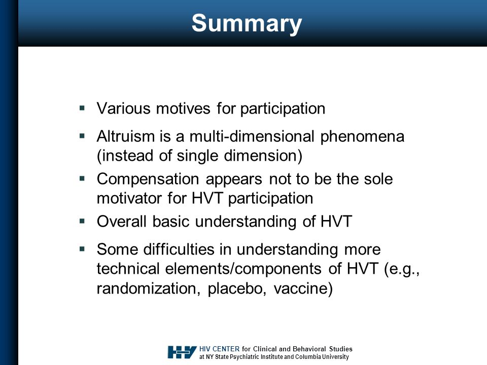 HIV CENTER for Clinical and Behavioral Studies at NY State Psychiatric Institute and Columbia University Summary  Various motives for participation  Altruism is a multi-dimensional phenomena (instead of single dimension)  Compensation appears not to be the sole motivator for HVT participation  Overall basic understanding of HVT  Some difficulties in understanding more technical elements/components of HVT (e.g., randomization, placebo, vaccine)