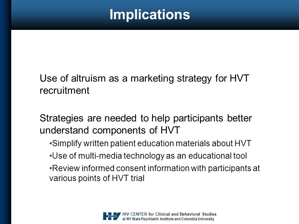 HIV CENTER for Clinical and Behavioral Studies at NY State Psychiatric Institute and Columbia University Implications Use of altruism as a marketing strategy for HVT recruitment Strategies are needed to help participants better understand components of HVT Simplify written patient education materials about HVT Use of multi-media technology as an educational tool Review informed consent information with participants at various points of HVT trial