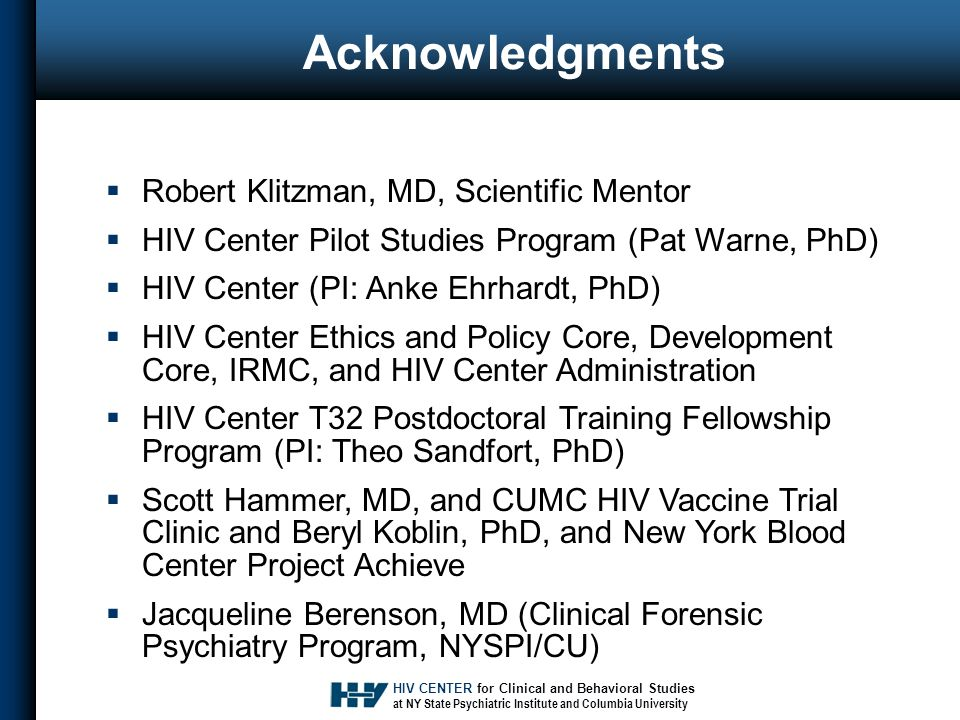 HIV CENTER for Clinical and Behavioral Studies at NY State Psychiatric Institute and Columbia University Acknowledgments  Robert Klitzman, MD, Scientific Mentor  HIV Center Pilot Studies Program (Pat Warne, PhD)  HIV Center (PI: Anke Ehrhardt, PhD)  HIV Center Ethics and Policy Core, Development Core, IRMC, and HIV Center Administration  HIV Center T32 Postdoctoral Training Fellowship Program (PI: Theo Sandfort, PhD)  Scott Hammer, MD, and CUMC HIV Vaccine Trial Clinic and Beryl Koblin, PhD, and New York Blood Center Project Achieve  Jacqueline Berenson, MD (Clinical Forensic Psychiatry Program, NYSPI/CU)