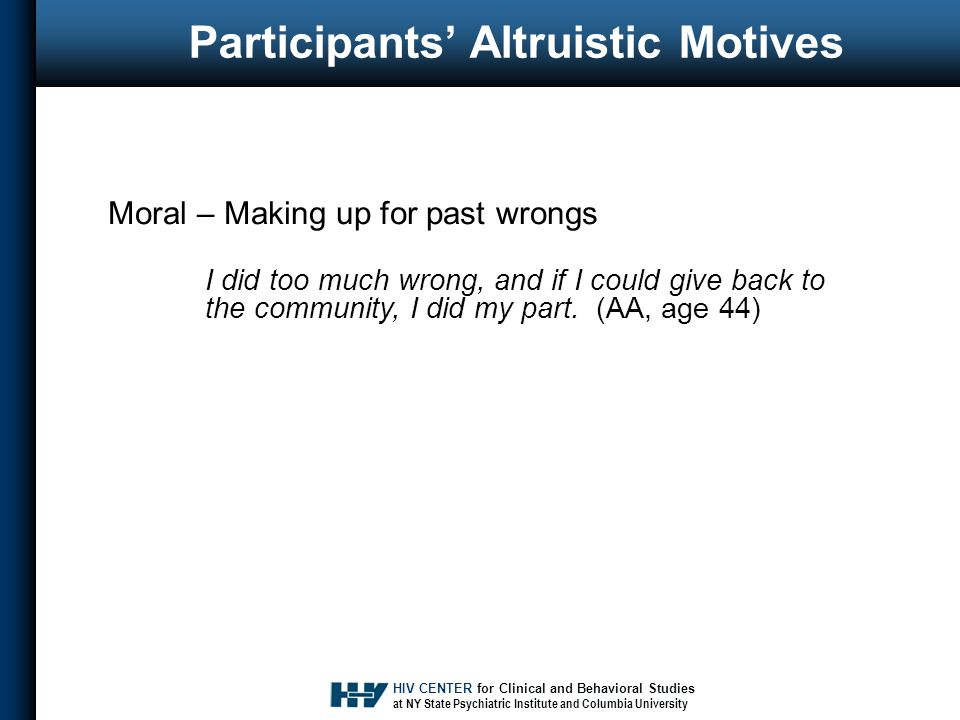 HIV CENTER for Clinical and Behavioral Studies at NY State Psychiatric Institute and Columbia University Participants' Altruistic Motives Moral – Making up for past wrongs I did too much wrong, and if I could give back to the community, I did my part.