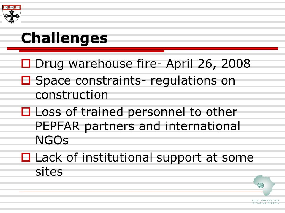 Challenges  Drug warehouse fire- April 26, 2008  Space constraints- regulations on construction  Loss of trained personnel to other PEPFAR partners and international NGOs  Lack of institutional support at some sites