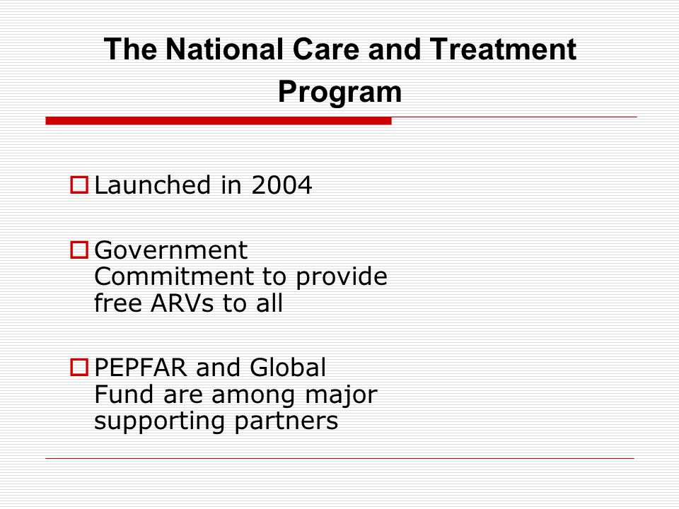 The National Care and Treatment Program  Launched in 2004  Government Commitment to provide free ARVs to all  PEPFAR and Global Fund are among major supporting partners