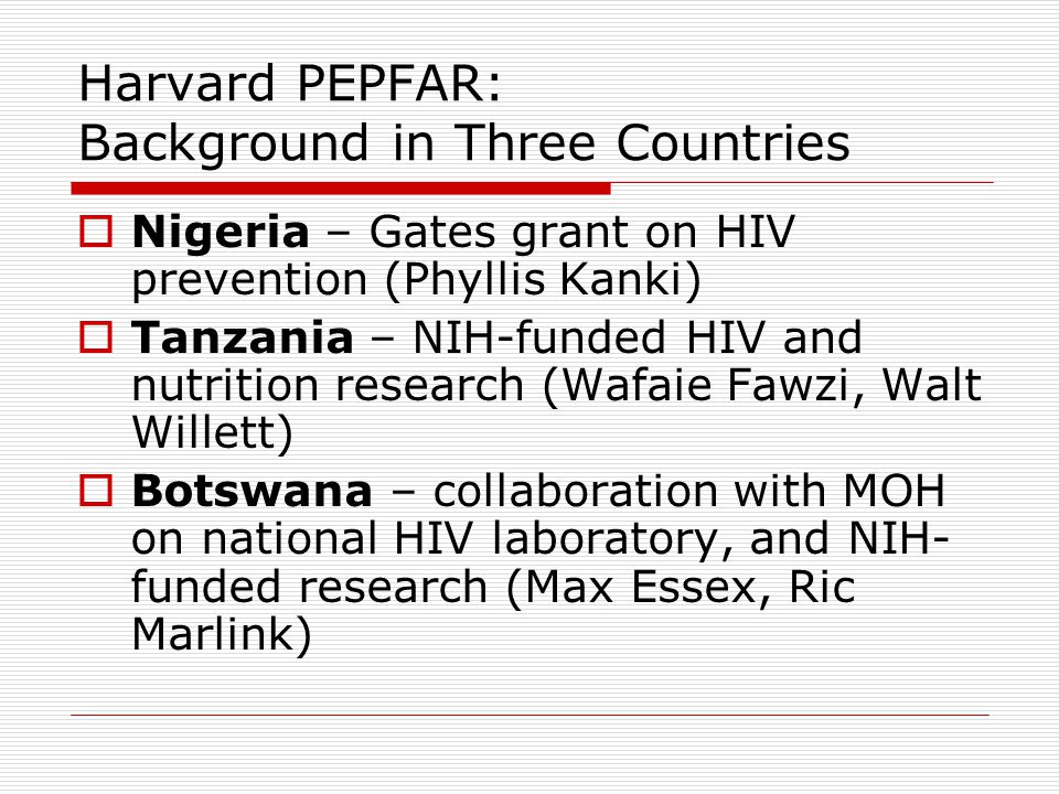 Harvard PEPFAR: Background in Three Countries  Nigeria – Gates grant on HIV prevention (Phyllis Kanki)  Tanzania – NIH-funded HIV and nutrition research (Wafaie Fawzi, Walt Willett)  Botswana – collaboration with MOH on national HIV laboratory, and NIH- funded research (Max Essex, Ric Marlink)