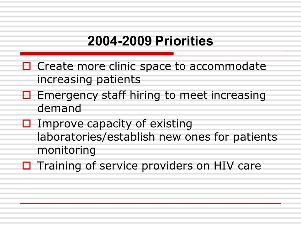2004-2009 Priorities  Create more clinic space to accommodate increasing patients  Emergency staff hiring to meet increasing demand  Improve capacity of existing laboratories/establish new ones for patients monitoring  Training of service providers on HIV care