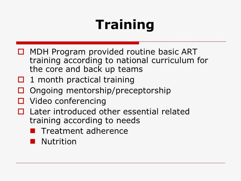 Training  MDH Program provided routine basic ART training according to national curriculum for the core and back up teams  1 month practical training  Ongoing mentorship/preceptorship  Video conferencing  Later introduced other essential related training according to needs Treatment adherence Nutrition