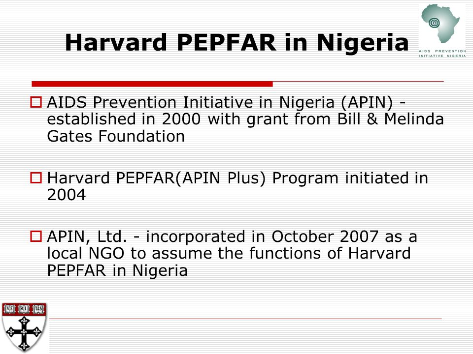 Harvard PEPFAR in Nigeria  AIDS Prevention Initiative in Nigeria (APIN) - established in 2000 with grant from Bill & Melinda Gates Foundation  Harvard PEPFAR(APIN Plus) Program initiated in 2004  APIN, Ltd.