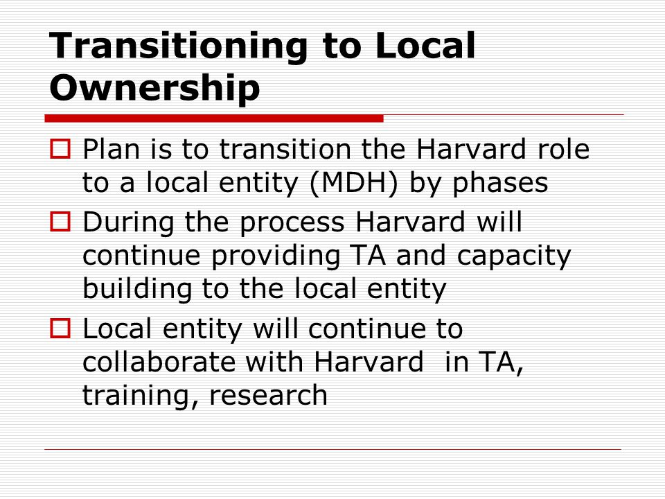 Transitioning to Local Ownership  Plan is to transition the Harvard role to a local entity (MDH) by phases  During the process Harvard will continue providing TA and capacity building to the local entity  Local entity will continue to collaborate with Harvard in TA, training, research