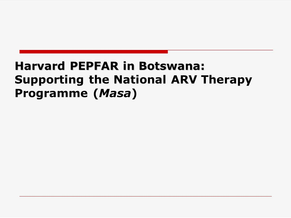 Harvard PEPFAR in Botswana: Harvard PEPFAR in Botswana: Supporting the National ARV Therapy Programme (Masa)