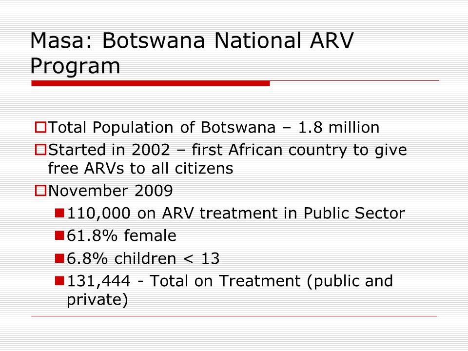 Masa: Botswana National ARV Program  Total Population of Botswana – 1.8 million  Started in 2002 – first African country to give free ARVs to all citizens  November 2009 110,000 on ARV treatment in Public Sector 61.8% female 6.8% children < 13 131,444 - Total on Treatment (public and private)