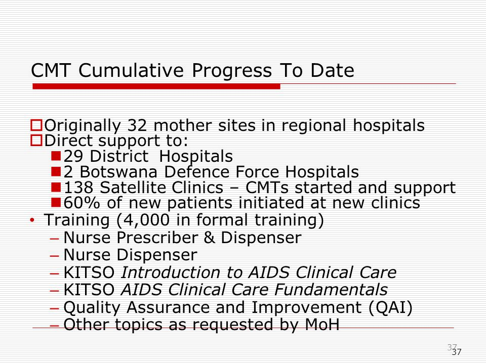 37 CMT Cumulative Progress To Date  Originally 32 mother sites in regional hospitals  Direct support to: 29 District Hospitals 2 Botswana Defence Force Hospitals 138 Satellite Clinics – CMTs started and support 60% of new patients initiated at new clinics Training (4,000 in formal training) – Nurse Prescriber & Dispenser – Nurse Dispenser – KITSO Introduction to AIDS Clinical Care – KITSO AIDS Clinical Care Fundamentals – Quality Assurance and Improvement (QAI) – Other topics as requested by MoH 37