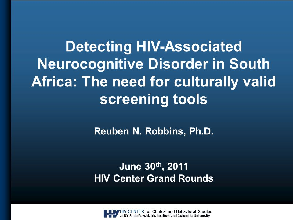 HIV CENTER for Clinical and Behavioral Studies at NY State Psychiatric Institute and Columbia University Detecting HIV-Associated Neurocognitive Disorder in South Africa: The need for culturally valid screening tools Reuben N.