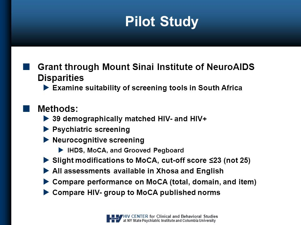 HIV CENTER for Clinical and Behavioral Studies at NY State Psychiatric Institute and Columbia University Pilot Study Grant through Mount Sinai Institute of NeuroAIDS Disparities  Examine suitability of screening tools in South Africa Methods:  39 demographically matched HIV- and HIV+  Psychiatric screening  Neurocognitive screening  IHDS, MoCA, and Grooved Pegboard  Slight modifications to MoCA, cut-off score ≤23 (not 25)  All assessments available in Xhosa and English  Compare performance on MoCA (total, domain, and item)  Compare HIV- group to MoCA published norms