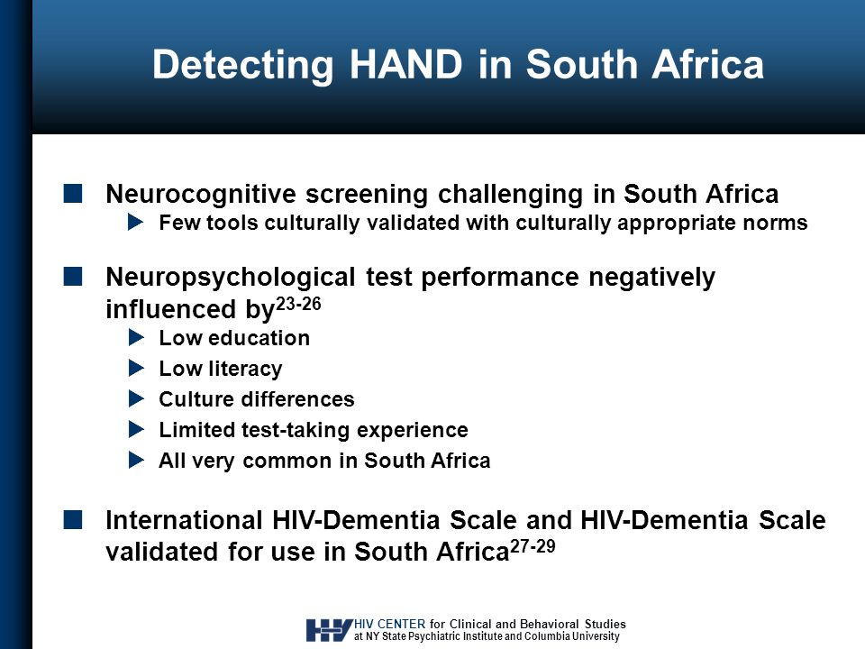 HIV CENTER for Clinical and Behavioral Studies at NY State Psychiatric Institute and Columbia University Detecting HAND in South Africa Neurocognitive screening challenging in South Africa  Few tools culturally validated with culturally appropriate norms Neuropsychological test performance negatively influenced by 23-26  Low education  Low literacy  Culture differences  Limited test-taking experience  All very common in South Africa International HIV-Dementia Scale and HIV-Dementia Scale validated for use in South Africa 27-29
