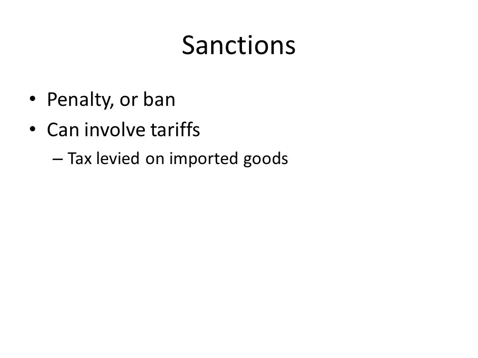 Sanctions Penalty, or ban Can involve tariffs – Tax levied on imported goods
