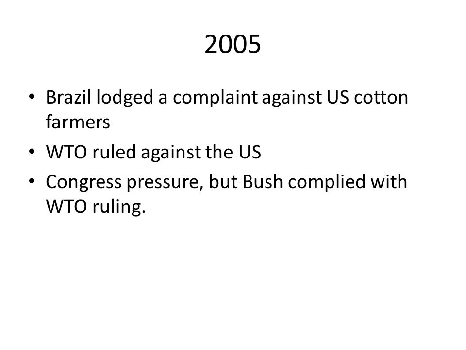 2005 Brazil lodged a complaint against US cotton farmers WTO ruled against the US Congress pressure, but Bush complied with WTO ruling.