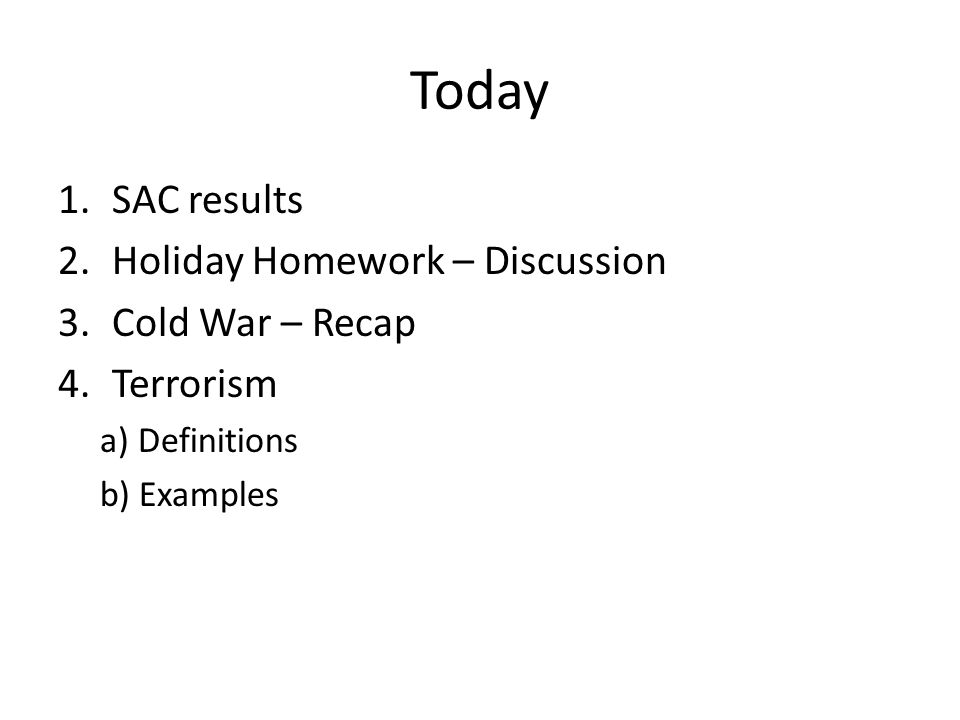 Today 1.SAC results 2.Holiday Homework – Discussion 3.Cold War – Recap 4.Terrorism a) Definitions b) Examples
