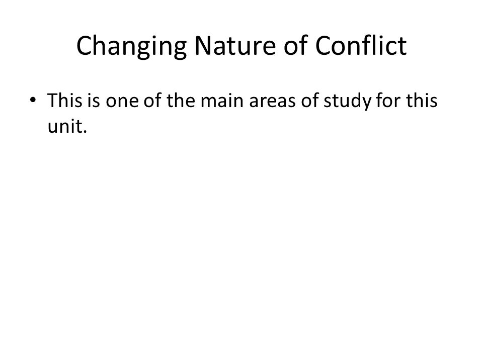 Changing Nature of Conflict This is one of the main areas of study for this unit.