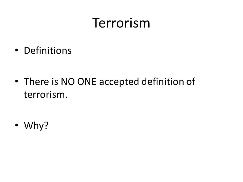 Terrorism Definitions There is NO ONE accepted definition of terrorism. Why