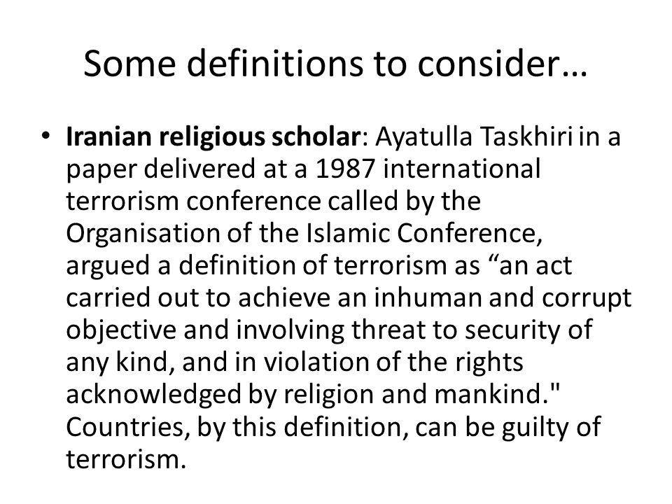 Some definitions to consider… Iranian religious scholar: Ayatulla Taskhiri in a paper delivered at a 1987 international terrorism conference called by the Organisation of the Islamic Conference, argued a definition of terrorism as an act carried out to achieve an inhuman and corrupt objective and involving threat to security of any kind, and in violation of the rights acknowledged by religion and mankind. Countries, by this definition, can be guilty of terrorism.