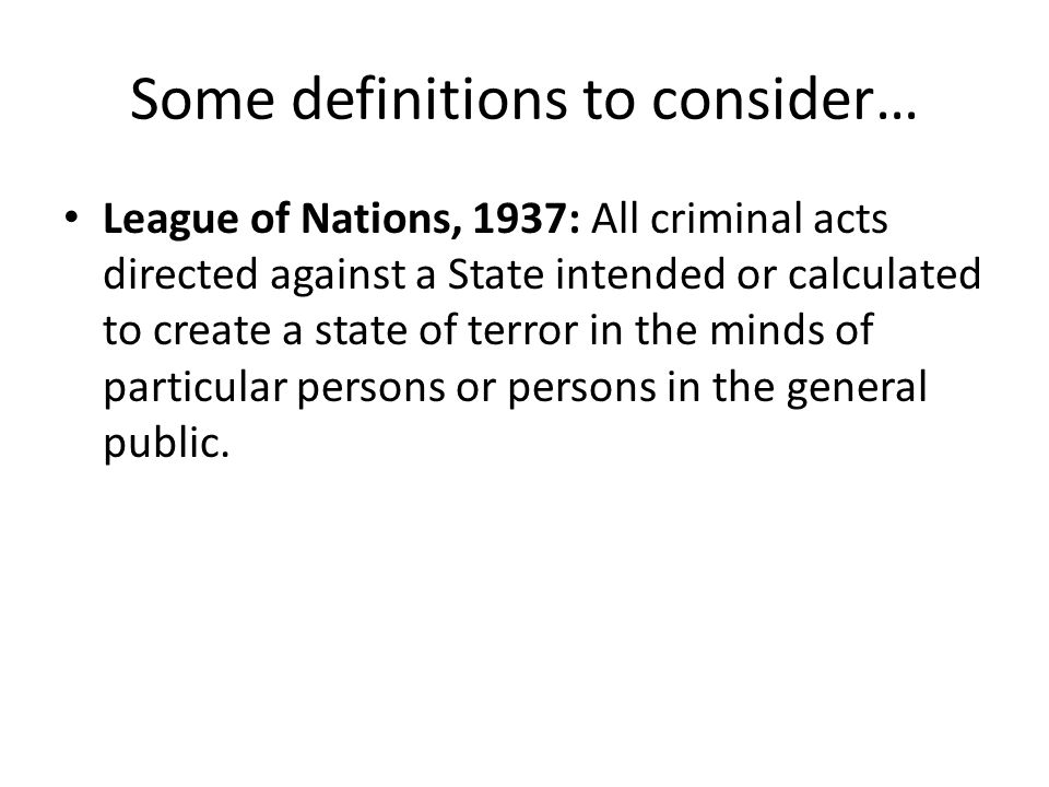 Some definitions to consider… League of Nations, 1937: All criminal acts directed against a State intended or calculated to create a state of terror in the minds of particular persons or persons in the general public.