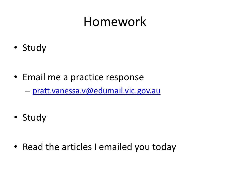 Homework Study Email me a practice response – pratt.vanessa.v@edumail.vic.gov.au pratt.vanessa.v@edumail.vic.gov.au Study Read the articles I emailed you today
