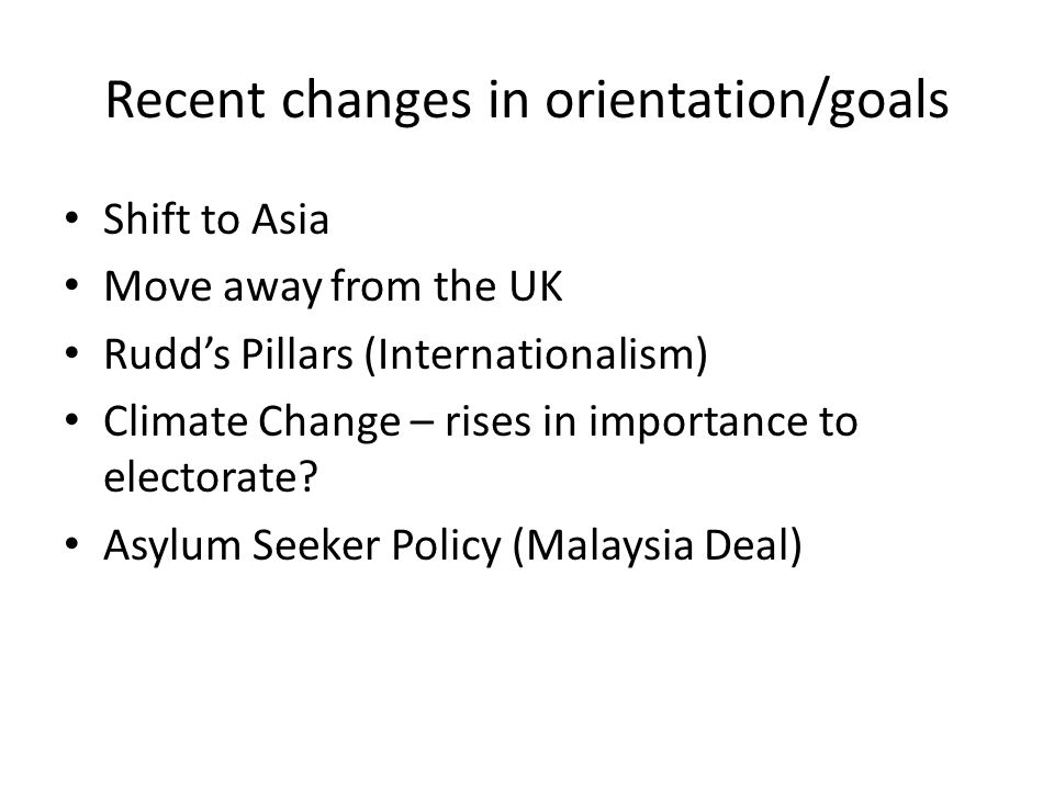 Recent changes in orientation/goals Shift to Asia Move away from the UK Rudd's Pillars (Internationalism) Climate Change – rises in importance to electorate.