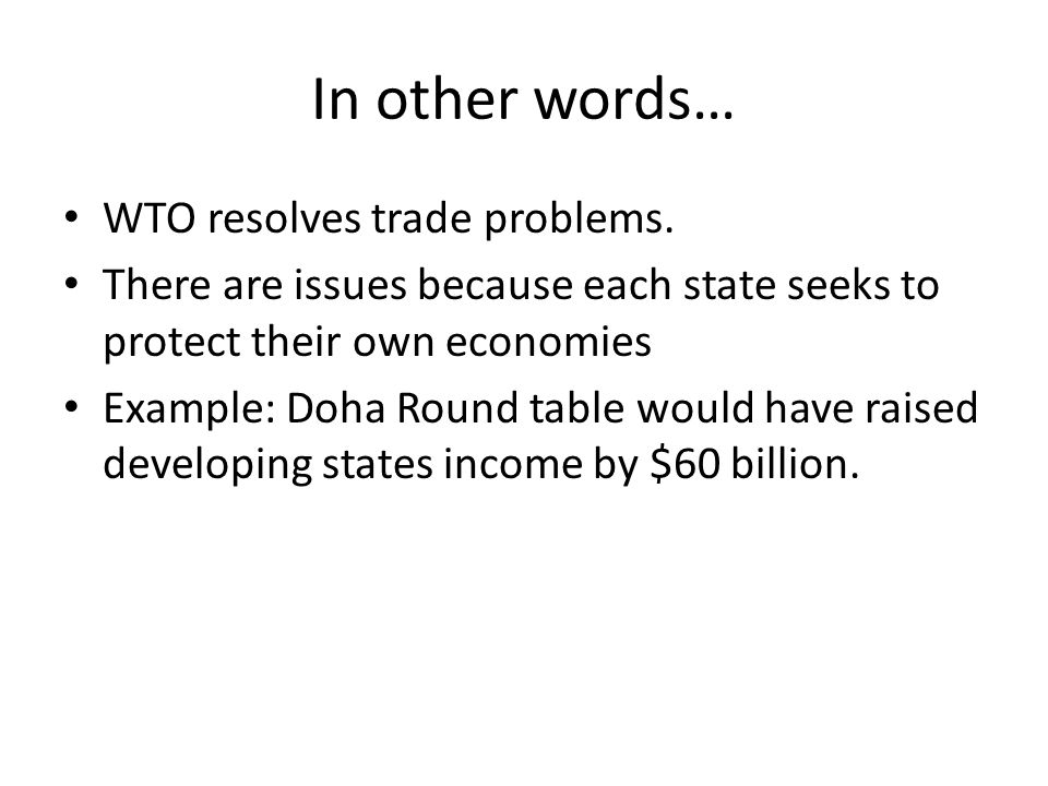 In other words… WTO resolves trade problems. There are issues because each state seeks to protect their own economies Example: Doha Round table would