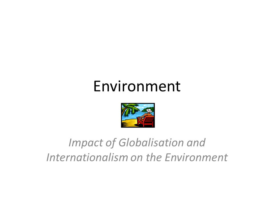 Environment Impact of Globalisation and Internationalism on the Environment