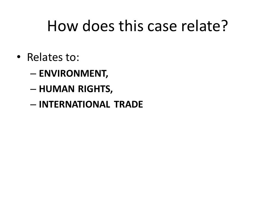 How does this case relate Relates to: – ENVIRONMENT, – HUMAN RIGHTS, – INTERNATIONAL TRADE