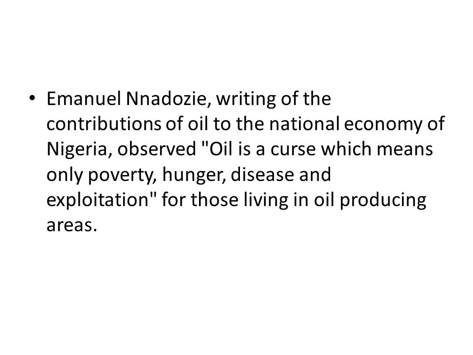 Emanuel Nnadozie, writing of the contributions of oil to the national economy of Nigeria, observed Oil is a curse which means only poverty, hunger, disease and exploitation for those living in oil producing areas.