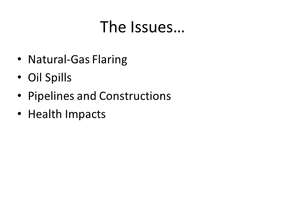 The Issues… Natural-Gas Flaring Oil Spills Pipelines and Constructions Health Impacts