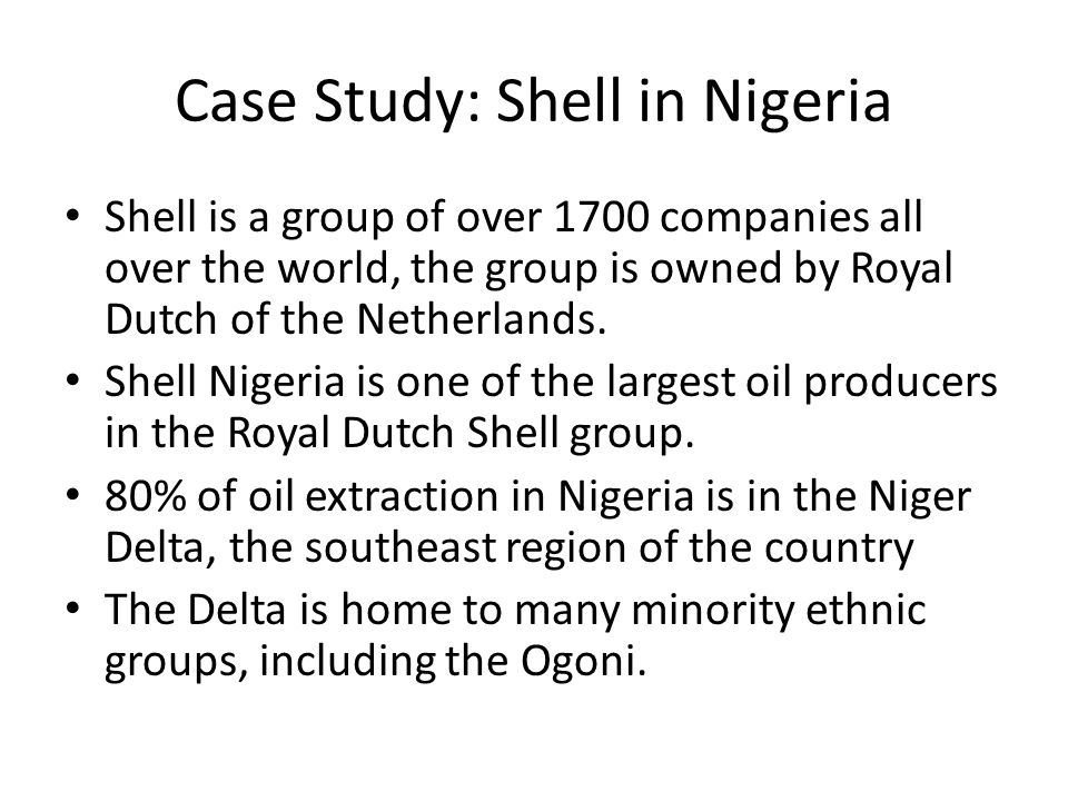 Case Study: Shell in Nigeria Shell is a group of over 1700 companies all over the world, the group is owned by Royal Dutch of the Netherlands.