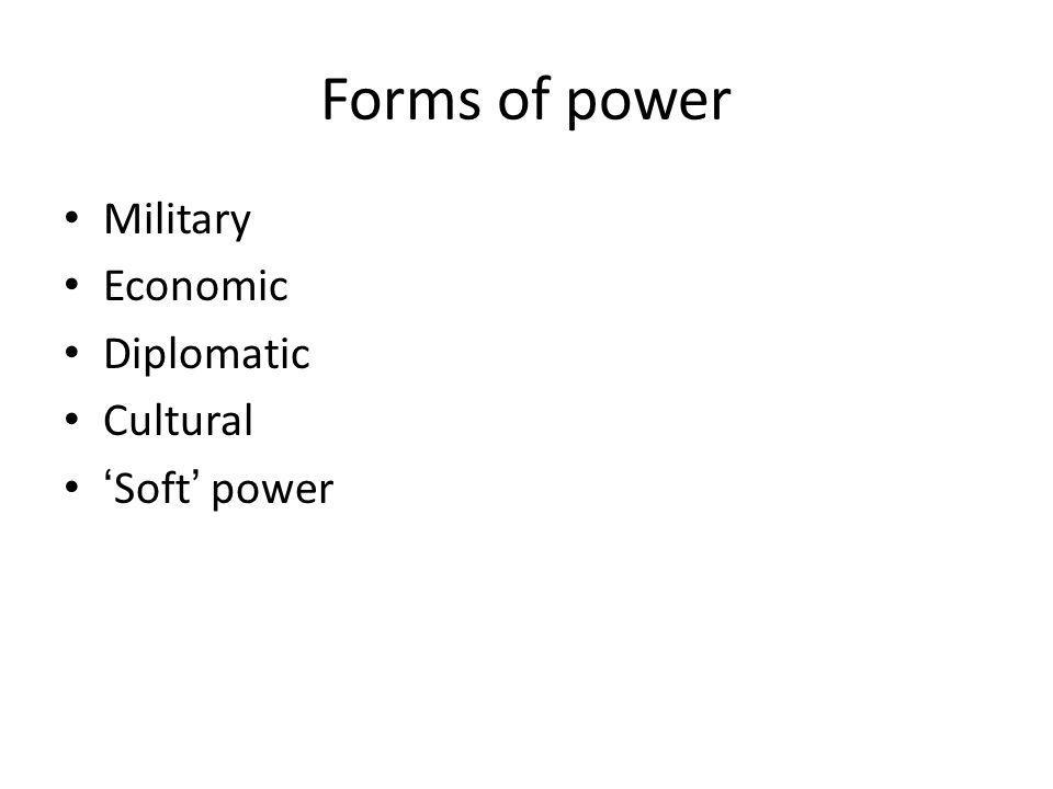 Forms of power Military Economic Diplomatic Cultural 'Soft' power