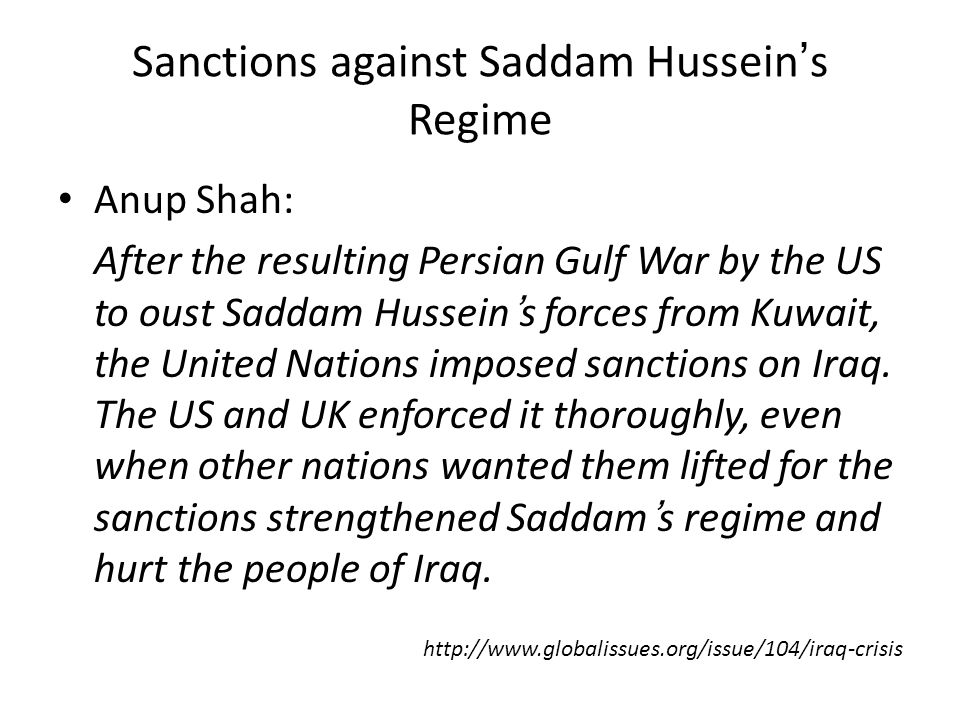 Sanctions against Saddam Hussein's Regime Anup Shah: After the resulting Persian Gulf War by the US to oust Saddam Hussein's forces from Kuwait, the United Nations imposed sanctions on Iraq.