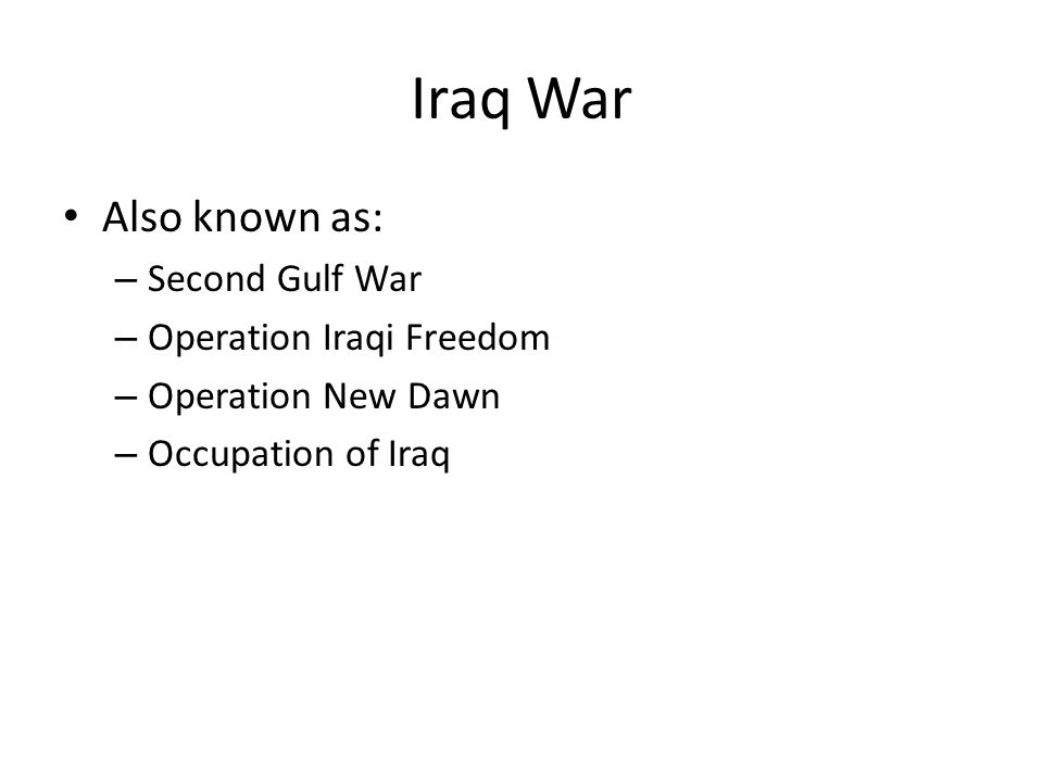Iraq War Also known as: – Second Gulf War – Operation Iraqi Freedom – Operation New Dawn – Occupation of Iraq