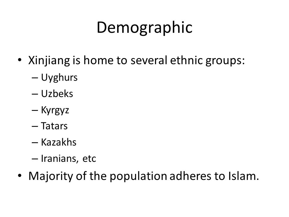 Demographic Xinjiang is home to several ethnic groups: – Uyghurs – Uzbeks – Kyrgyz – Tatars – Kazakhs – Iranians, etc Majority of the population adheres to Islam.