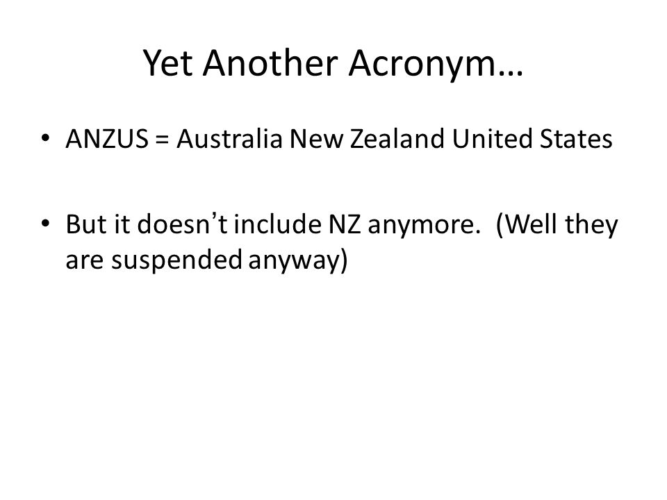 Yet Another Acronym… ANZUS = Australia New Zealand United States But it doesn't include NZ anymore.