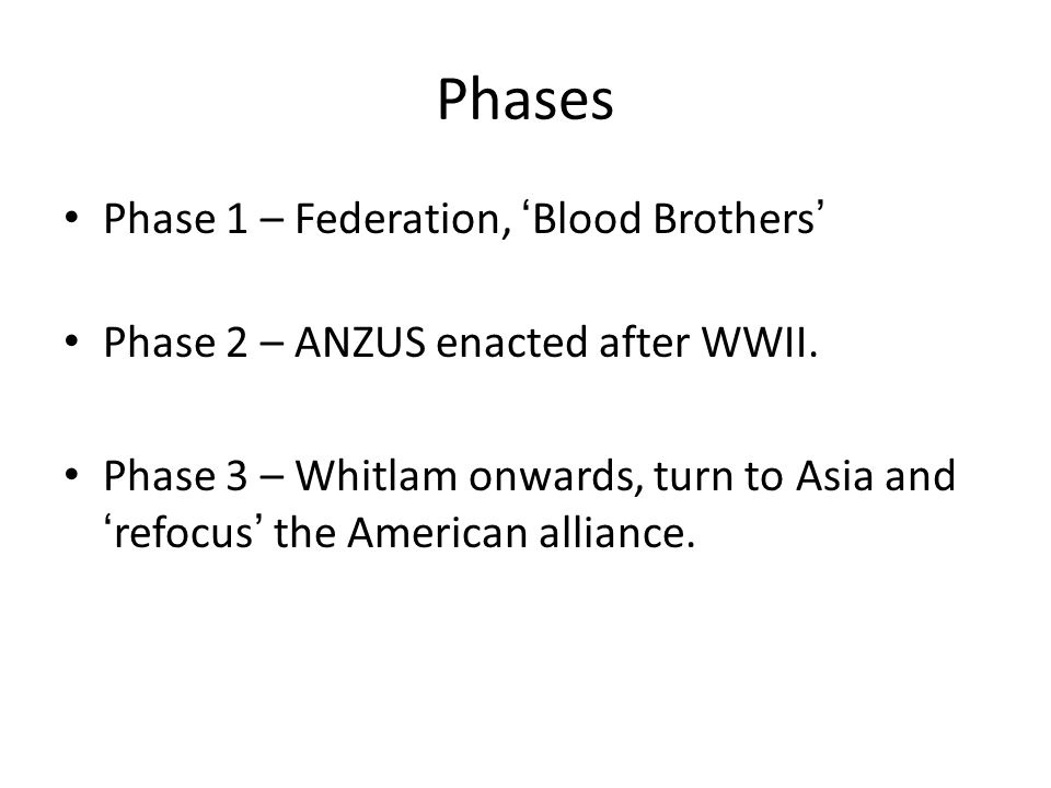 Phases Phase 1 – Federation, 'Blood Brothers' Phase 2 – ANZUS enacted after WWII. Phase 3 – Whitlam onwards, turn to Asia and 'refocus' the American a
