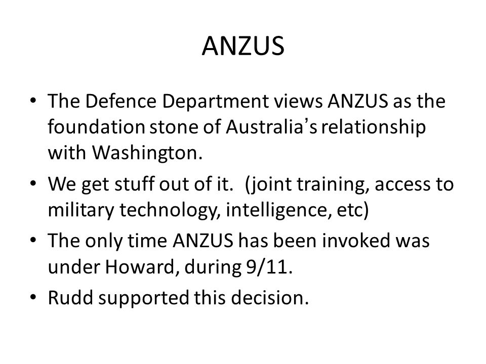 ANZUS The Defence Department views ANZUS as the foundation stone of Australia's relationship with Washington.