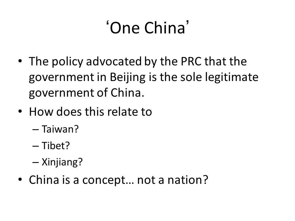 'One China' The policy advocated by the PRC that the government in Beijing is the sole legitimate government of China.